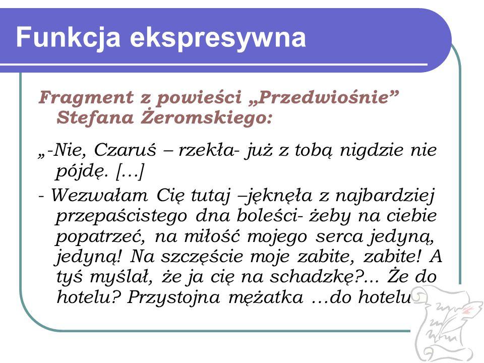 """Funkcja ekspresywna Fragment z powieści """"Przedwiośnie Stefana Żeromskiego: """"-Nie, Czaruś – rzekła- już z tobą nigdzie nie pójdę. […]"""